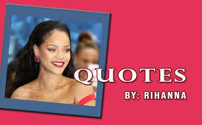 quotes by rihanna quotes on relationships education success