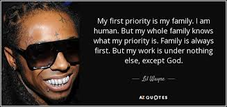 lil wayne quote my first priority is my family i am human but