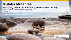 Mutatis Mutandis Evaluating DBMS Test Adequacy with Mutation Testing Ivan  T. Bowman, HANA Product Engineering June 24, 2013 Public. - ppt download