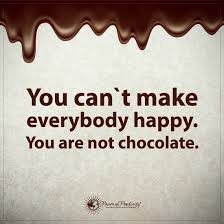 you can t make everybody happy you are not chocolate happy