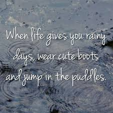 when life gives you rainy days rainy day quotes rain quotes