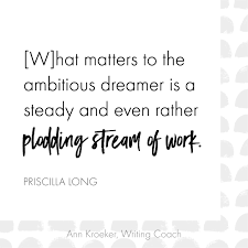 What matters to the ambitious dreamer is a steady and even rather plodding  stream of work. (Priscilla Long) - Ann Kroeker, Writing Coach