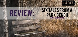 Six tales from a park bench' by Lewis Aaron Wood: A Review