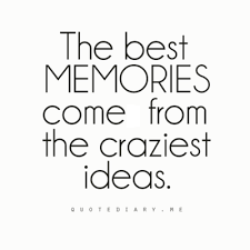 the best memories come from the craziest ideas and generally
