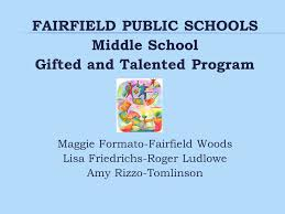 FAIRFIELD PUBLIC SCHOOLS Middle School Gifted and Talented Program Maggie  Formato-Fairfield Woods Lisa Friedrichs-Roger Ludlowe Amy Rizzo-Tomlinson.  - ppt download