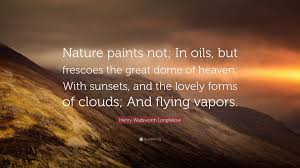 "henry wadsworth longfellow quote ""nature paints not in oils but"