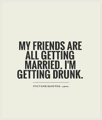my friends are all getting married i m getting drunk picture quotes