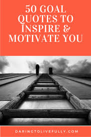 goal quotes goal quotes to inspire and motivate you