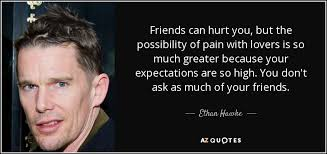 ethan hawke quote friends can hurt you but the possibility of