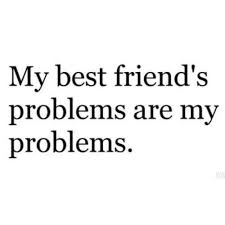 my friends problems are my problems love you best friend i am