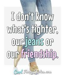 i don t know what s tighter our jeans or our friendship