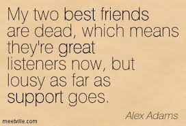 my two best friends are dead which means they re great listeners