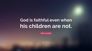 """max lucado quote """"god is faithful even when his children are not"""
