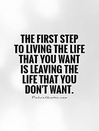the first step to living the life that you want is leaving the
