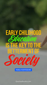 early childhood education is the key to the betterment of society