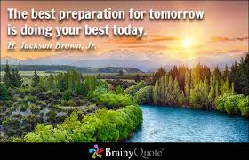 brainy quote the best preparation for tomorrow is doing your best