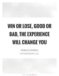 win or lose good or bad the experience will change you picture