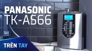 Trên tay máy lọc nước ion kiềm Panasonic TK-AS66: Thiết kế đẹp, 7 loại nước,  giá 51,5 triệu - YouTube