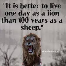 inspirational quotes it is better to live one day as a lion than