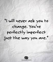 love quote i will never ask you to change you re perfectly