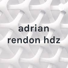 adrian rendon hdz • A podcast on Anchor
