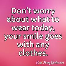 don t worry about what to wear today your smile goes any