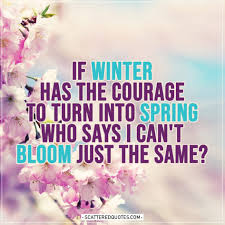if winter has the courage to turn into spring scattered quotes