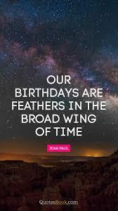our birthdays are feathers in the broad wing of time quote by