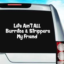 Life Ain T All Burritos Strippers My Friend Vinyl Car Window Decal Sticker