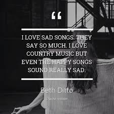 i love sad songs they say so much i beth ditto quoteload