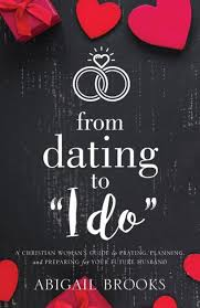 """From Dating to """"I Do"""": A Christian Woman's Guide to Praying, Planning, and  Preparing for Your Future Husband by Abigail Brooks, Paperback 