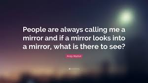 """andy warhol quote """"people are always calling me a mirror and if a"""