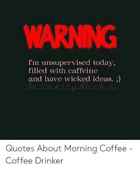 warning i m unsupervised today filled caffeine and have