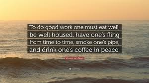 "vincent van gogh quote ""to do good work one must eat well be"