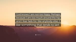"""charles bukowski quote """"god knows i am not too hippy perhaps"""