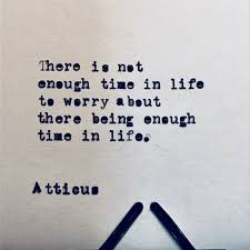 there is not enough time in life to worry about there being enough