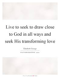 live to seek to draw close to god in all ways and seek his