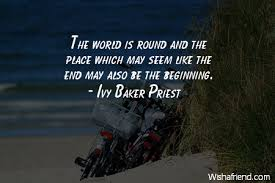 Ivy Baker Priest Quote: The world is round and the place which may seem  like the end may also be the beginning.