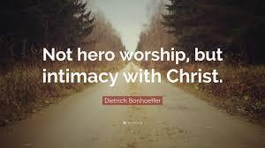 "dietrich bonhoeffer quote ""not hero worship but intimacy"