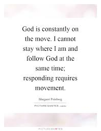 god is constantly on the move i cannot stay where i am and