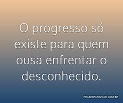 O progresso só existe para quem ousa enfrentar o...