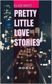 PRETTY LITTLE LOVE STORIES: H-O-R-S-E by Elise West