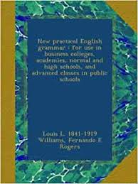 Amazon | New practical English grammar : for use in business colleges,  academies, normal and high schools, and advanced classes in public schools  | Williams, Louis L. 1841-1919, Rogers, Fernando E | England
