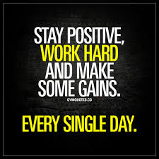 stay positive work hard and make some gains every single day