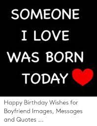 someone i love was born today happy birthday wishes for boyfriend