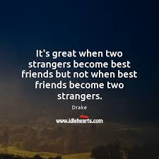 it s great when two strangers become best friends but not when best