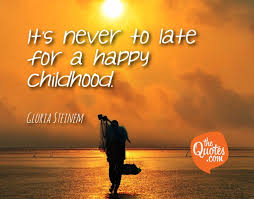 it s never to late for a happy childhood gloria steinem quotes
