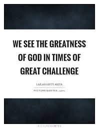 we see the greatness of god in times of great challenge picture