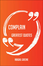 Complain Greatest Quotes - Quick, Short, Medium Or Long Quotes. Find The  Perfect Complain Quotations For All Occasions - Spicing Up Letters,  Speeches, And Everyday Conversations. eBook by Abigail Greene -  9781489154422 |