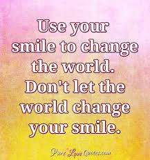 use your smile to change the world don t let the world change
